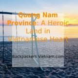 QUANG NAM PROVINCE: A Heroic Land in Vietnamese Heart - Backpackers Vietnam